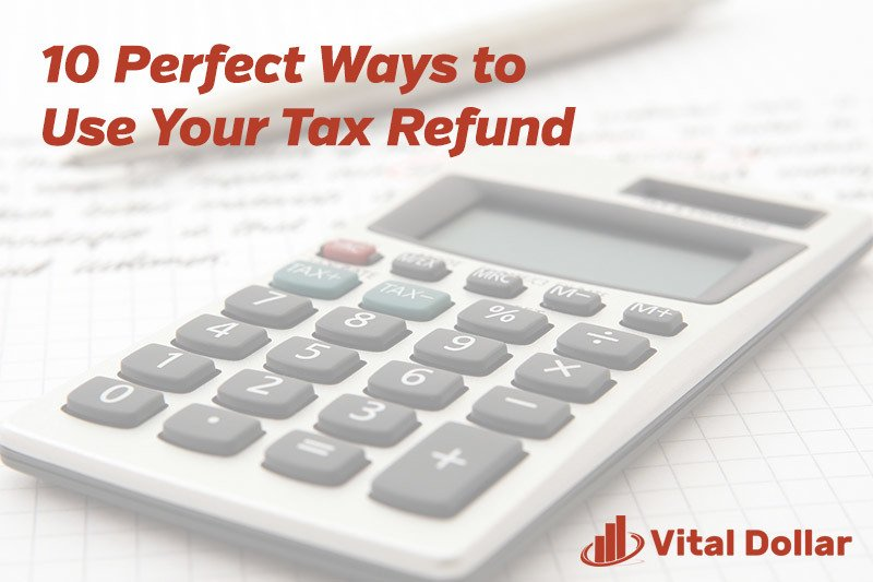 10 Perfect Ways to Use Your Tax Refund