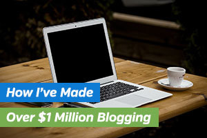 How I've Made Over $1 Million Blogging