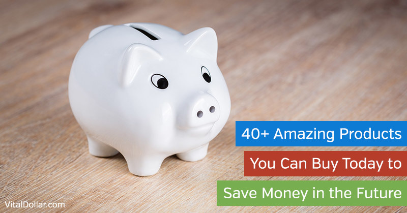 40+ Amazing Products You Can Buy Today to Save Money in the Future