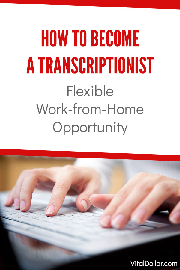 How to Become a Transcriptionist: Flexible Work-from-Home Opportunity. Working in transcription is one of the best side hustle ideas. This article gives tips and shows exactly what you need to do to start making extra money transcribing. Do it part-time or make it a full-time job, and the pay is great! Make your own schedule. It\'s great for stay-at-home moms and dads. Medical, legal, and general transcription. #vitaldollar #sidehustle #makemoney #workfromhome #money